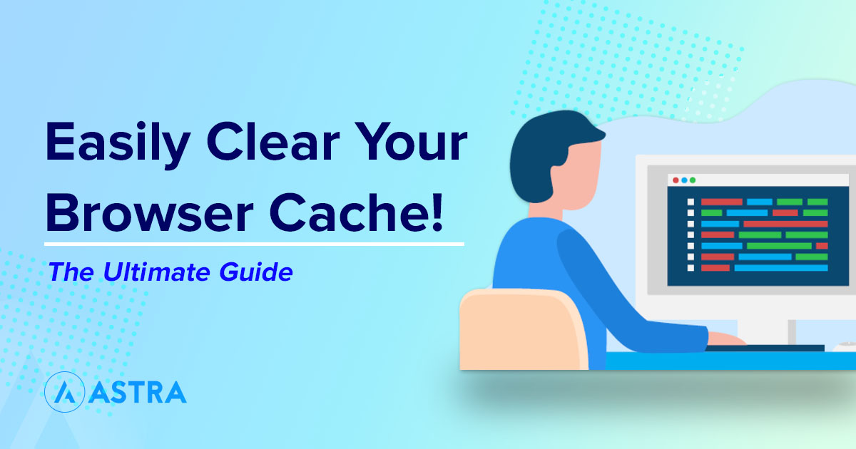How To Clear Browser Cache In Every Browser The Complete Guide